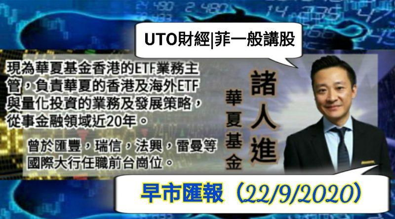 UTO財經| 菲一般講股 | 諸人進 | 華夏基金:早市匯報(22/9/2020)