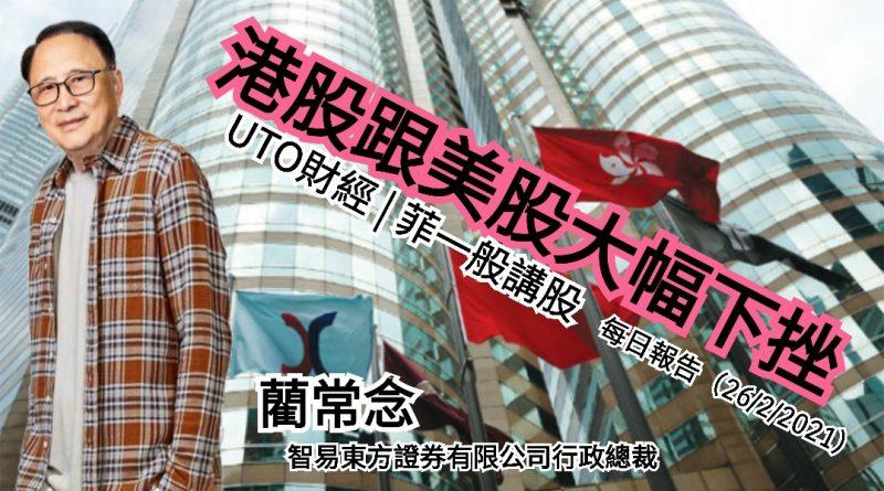 UTO財經| 菲一般講股 | 藺常念:港股跟美股大幅下挫。每日報告(26/2/2021)